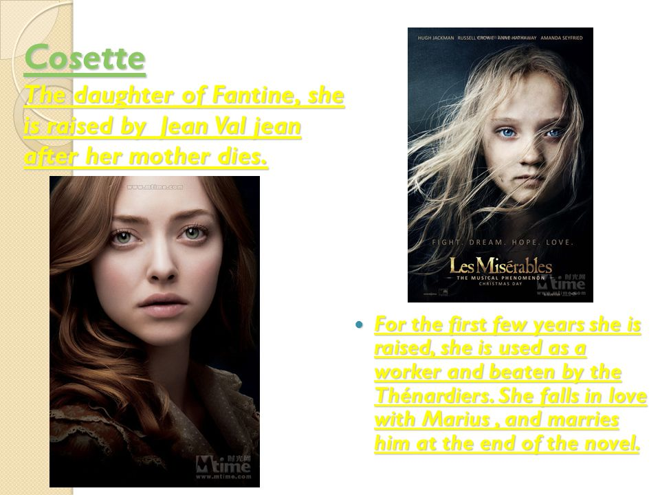 Cosette Cosette The daughter of Fantine, she is raised by Jean Val jean after her mother dies.