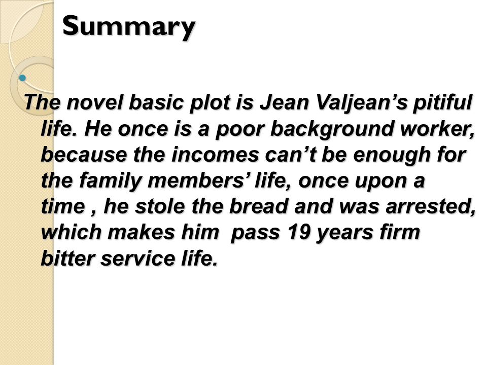 Summary The novel basic plot is Jean Valjean's pitiful life.