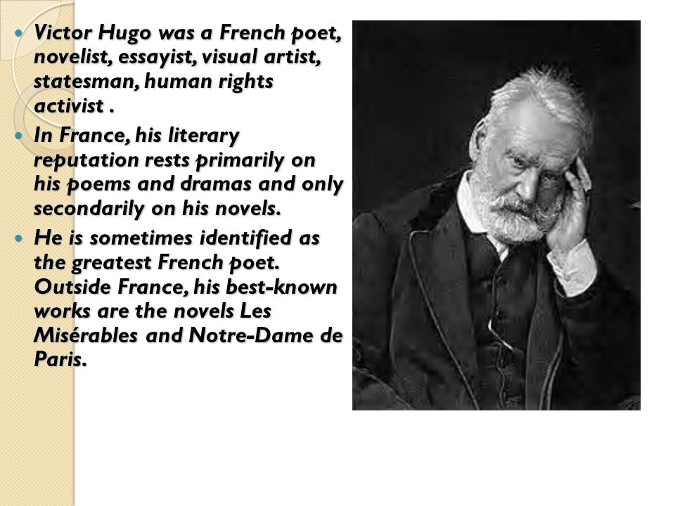 Victor Hugo was a French poet, novelist, essayist, visual artist, statesman, human rights activist.