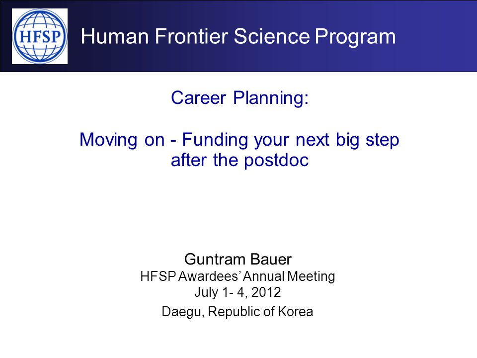 Human Frontier Science Program Career Planning: Moving on - Funding your next big step after the postdoc Guntram Bauer HFSP Awardees' Annual Meeting J