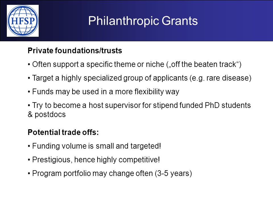 """Philanthropic Grants Private foundations/trusts Often support a specific theme or niche (""""off the beaten track"""") Target a highly specialized group of"""
