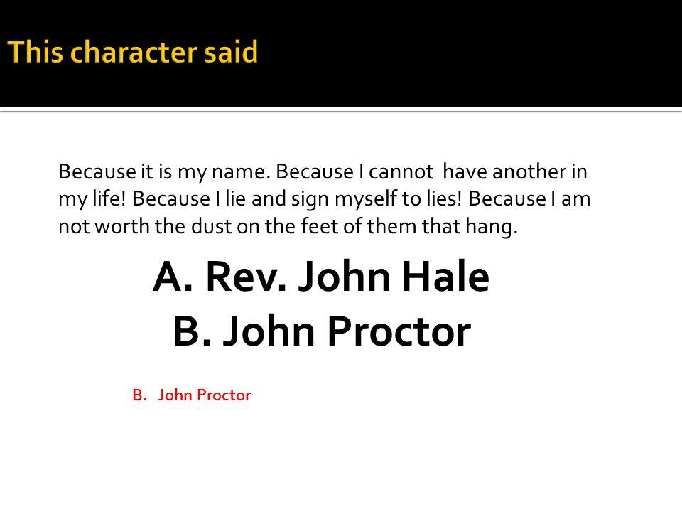 A.Rev. John Hale B. John Proctor Because it is my name.