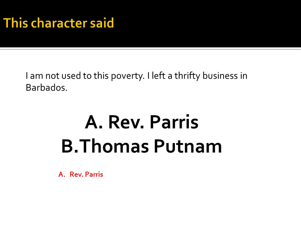 A.Rev. Parris B.Thomas Putnam A.Rev. Parris I am not used to this poverty.