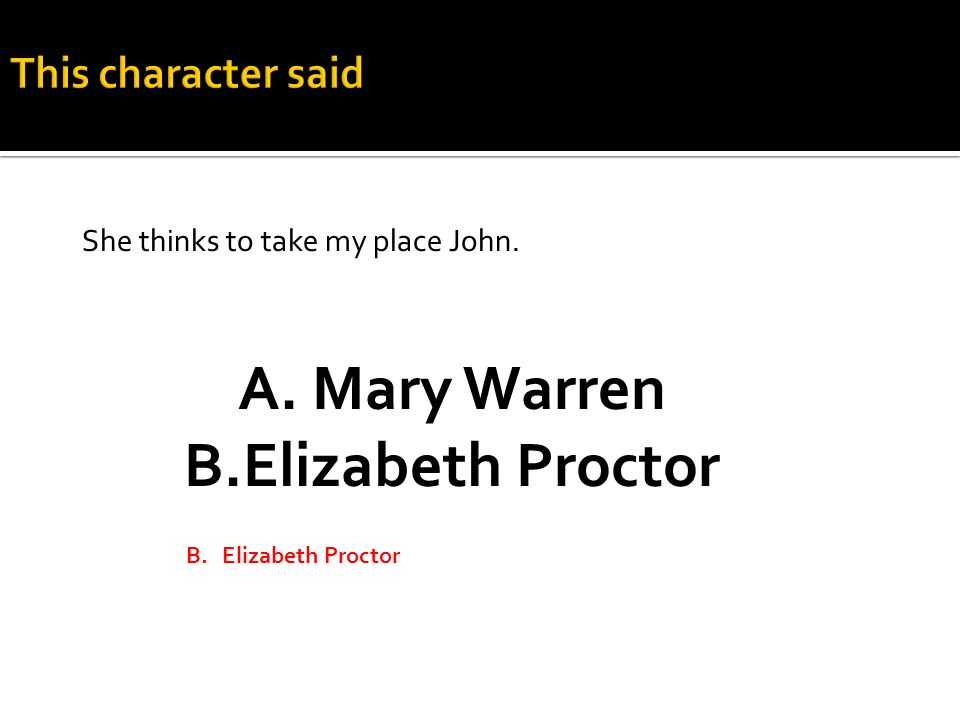A. Mary Warren B.Elizabeth Proctor She thinks to take my place John.