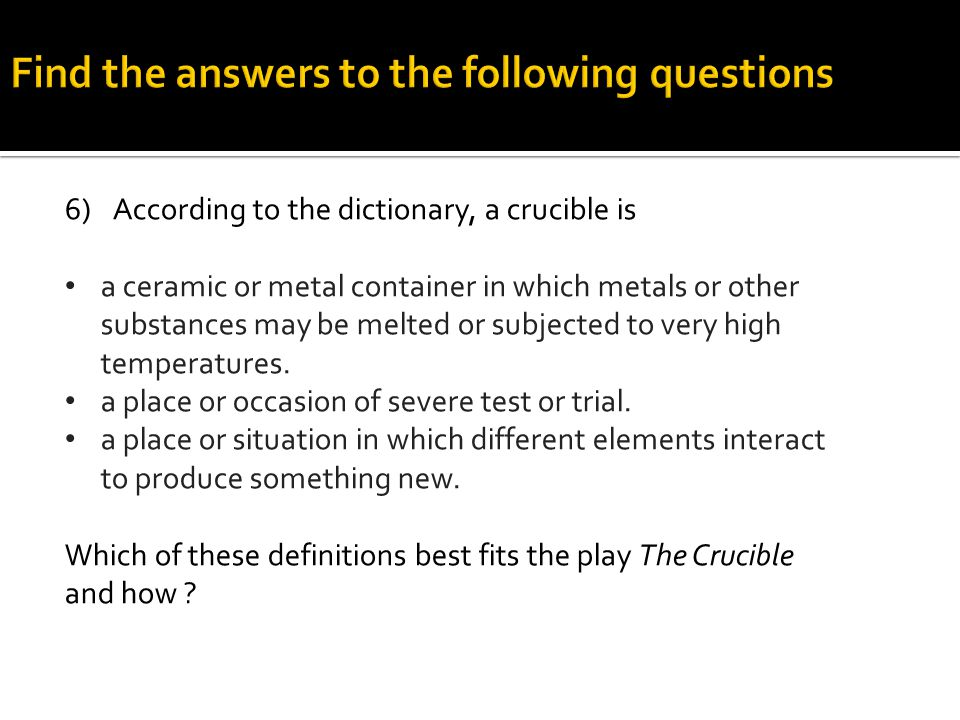 6)According to the dictionary, a crucible is a ceramic or metal container in which metals or other substances may be melted or subjected to very high temperatures.