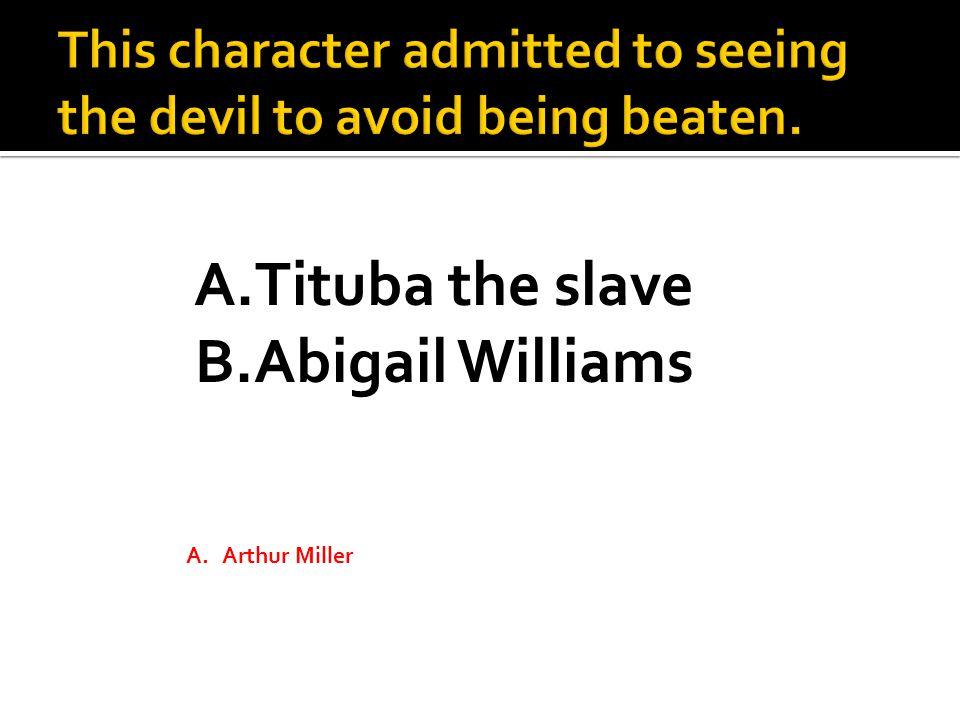 A.Tituba the slave B.Abigail Williams A.Arthur Miller