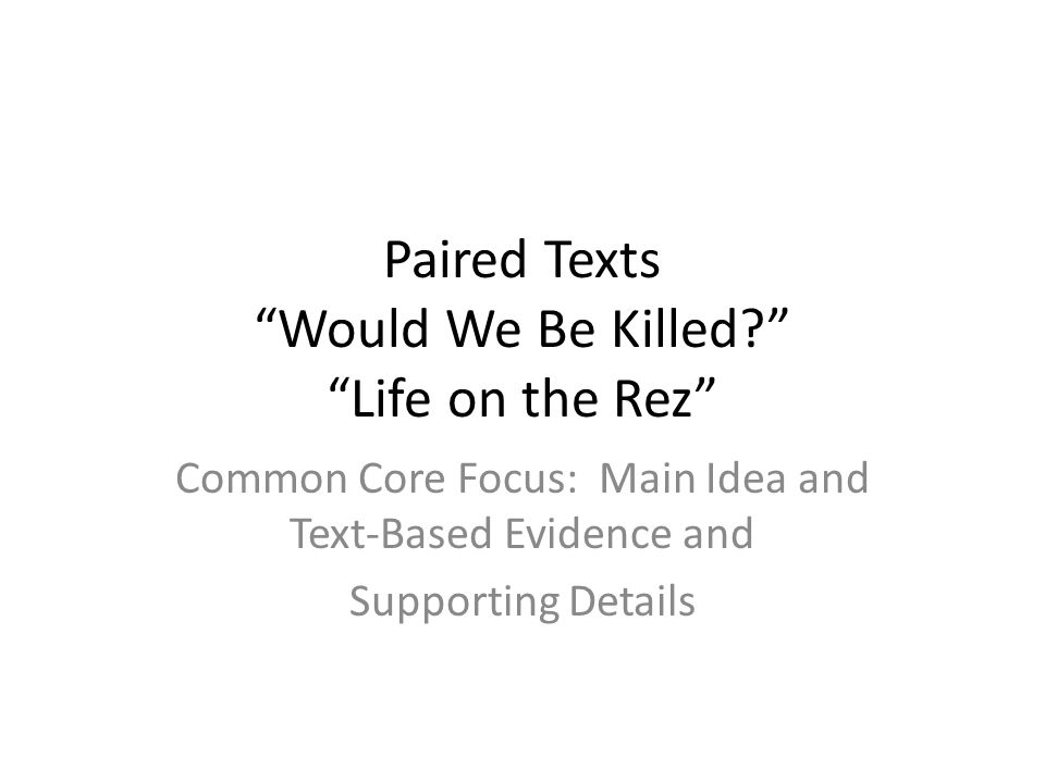 "Paired Texts ""Would We Be Killed?"" ""Life on the Rez"" Common Core Focus: Main Idea and Text-Based Evidence and Supporting Details"