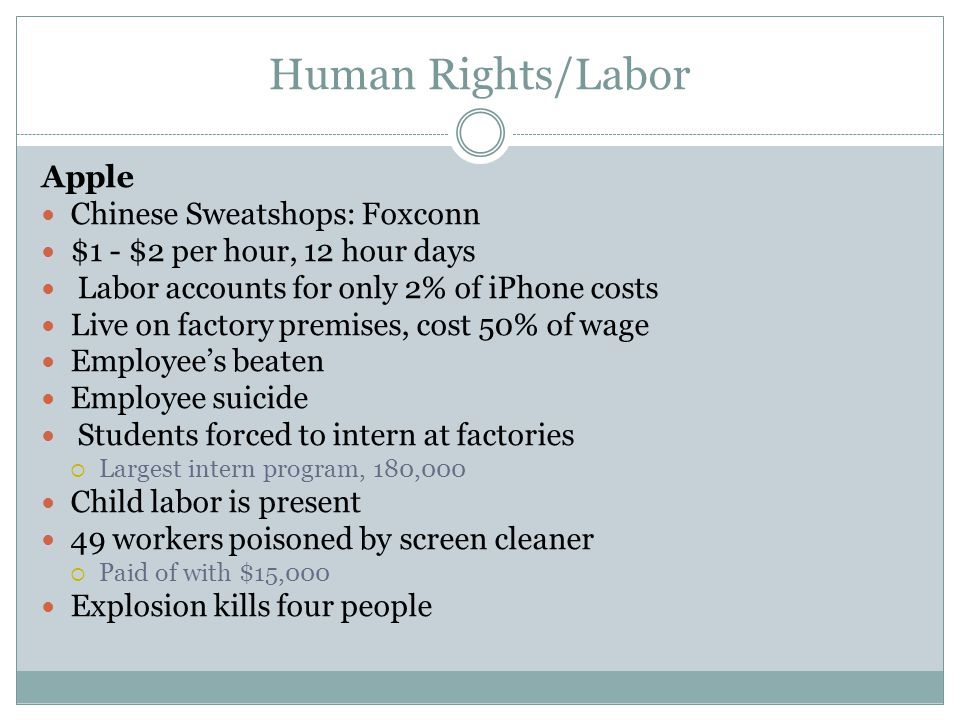 Human Rights/Labor Apple Chinese Sweatshops: Foxconn $1 - $2 per hour, 12 hour days Labor accounts for only 2% of iPhone costs Live on factory premises, cost 50% of wage Employee's beaten Employee suicide Students forced to intern at factories  Largest intern program, 180,000 Child labor is present 49 workers poisoned by screen cleaner  Paid of with $15,000 Explosion kills four people