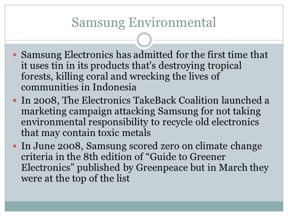 Samsung Environmental Samsung Electronics has admitted for the first time that it uses tin in its products that s destroying tropical forests, killing coral and wrecking the lives of communities in Indonesia In 2008, The Electronics TakeBack Coalition launched a marketing campaign attacking Samsung for not taking environmental responsibility to recycle old electronics that may contain toxic metals In June 2008, Samsung scored zero on climate change criteria in the 8th edition of Guide to Greener Electronics published by Greenpeace but in March they were at the top of the list