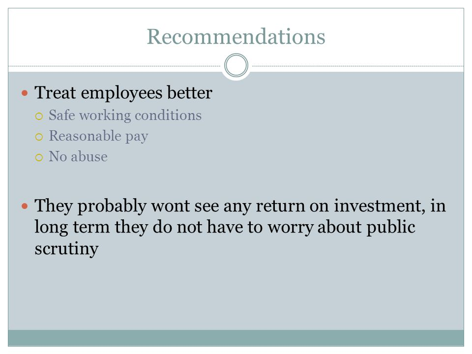 Recommendations Treat employees better  Safe working conditions  Reasonable pay  No abuse They probably wont see any return on investment, in long term they do not have to worry about public scrutiny