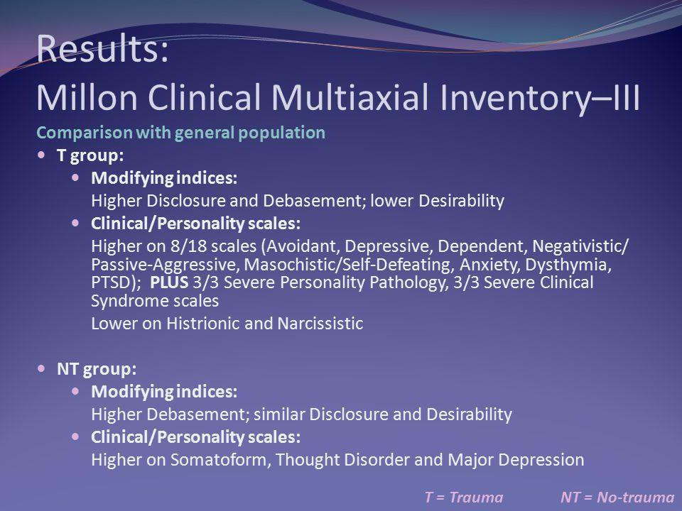 Results: Millon Clinical Multiaxial Inventory–III T = TraumaNT = No-trauma Comparison with general population T group: Modifying indices: Higher Discl