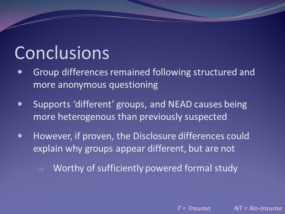 Conclusions T = TraumaNT = No-trauma Group differences remained following structured and more anonymous questioning Supports 'different' groups, and N