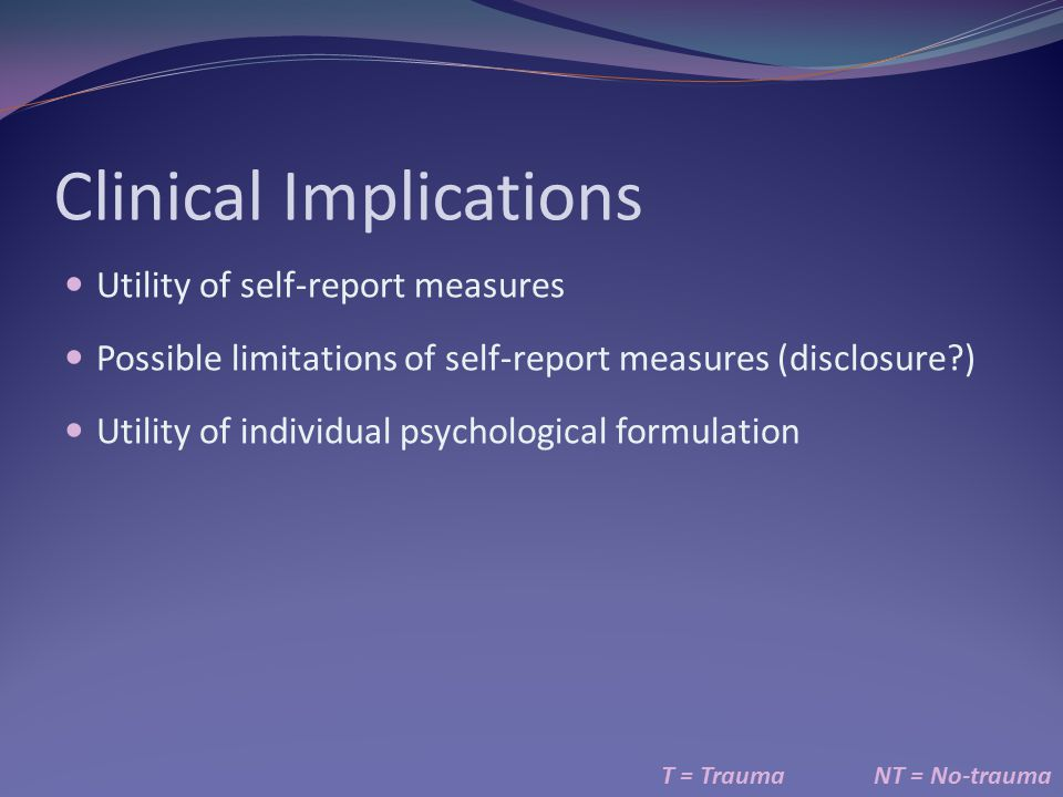 Clinical Implications Utility of self-report measures Possible limitations of self-report measures (disclosure?) Utility of individual psychological formulation T = TraumaNT = No-trauma