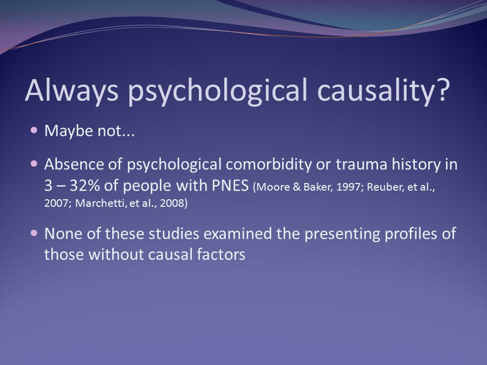 Always psychological causality? Maybe not... Absence of psychological comorbidity or trauma history in 3 – 32% of people with PNES (Moore & Baker, 199