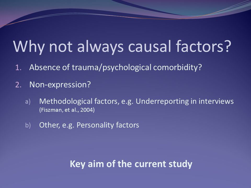 Why not always causal factors? 1. Absence of trauma/psychological comorbidity? 2. Non-expression? a) Methodological factors, e.g. Underreporting in in