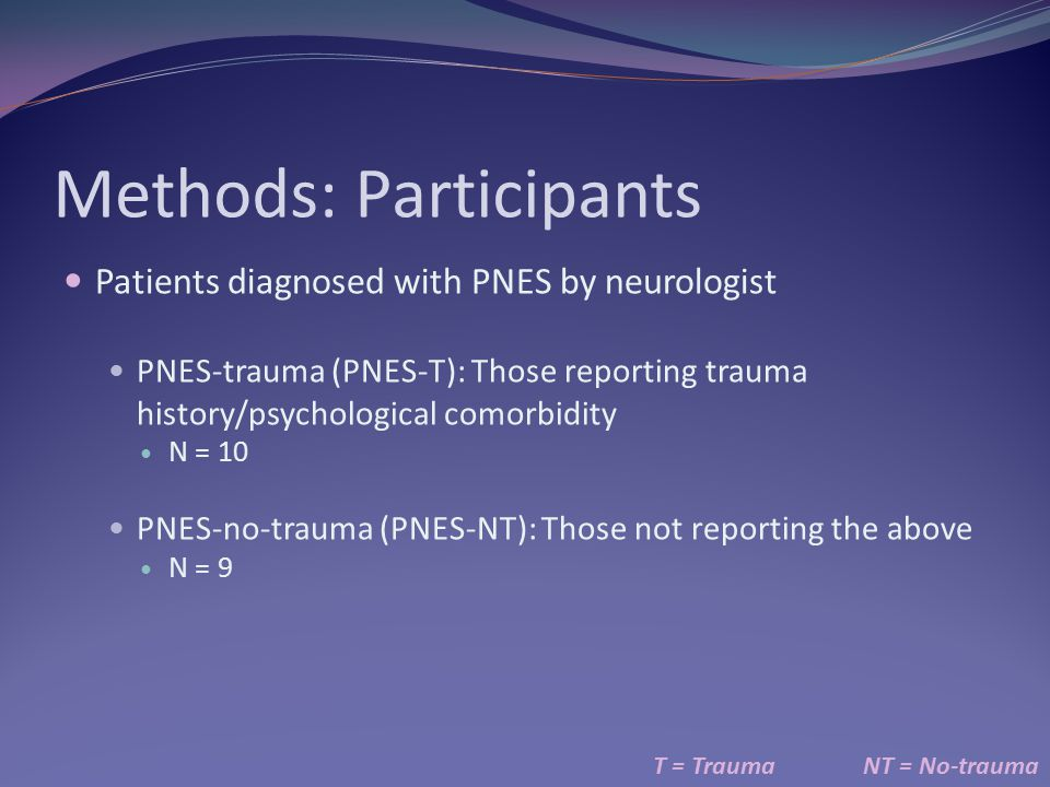 Methods: Participants Patients diagnosed with PNES by neurologist PNES-trauma (PNES-T): Those reporting trauma history/psychological comorbidity N = 10 PNES-no-trauma (PNES-NT): Those not reporting the above N = 9 T = TraumaNT = No-trauma