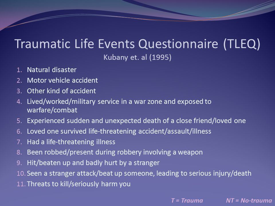 Traumatic Life Events Questionnaire (TLEQ) Kubany et. al (1995) T = TraumaNT = No-trauma 1. Natural disaster 2. Motor vehicle accident 3. Other kind o
