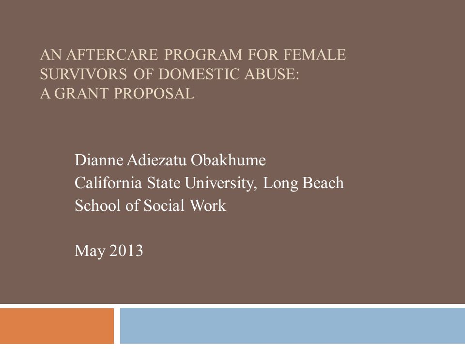 AN AFTERCARE PROGRAM FOR FEMALE SURVIVORS OF DOMESTIC ABUSE: A GRANT PROPOSAL Dianne Adiezatu Obakhume California State University, Long Beach School of Social Work May 2013