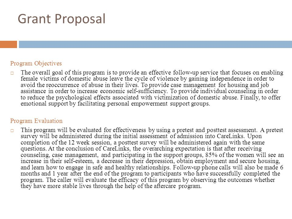 Grant Proposal Program Objectives  The overall goal of this program is to provide an effective follow-up service that focuses on enabling female victims of domestic abuse leave the cycle of violence by gaining independence in order to avoid the reoccurrence of abuse in their lives.