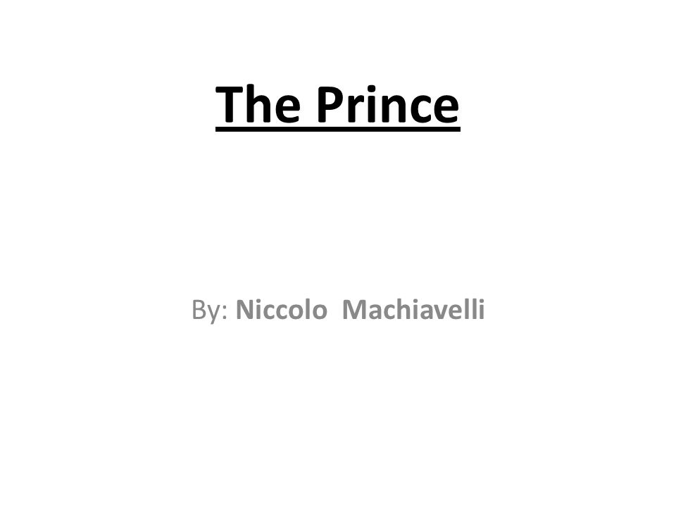 The Prince By: Niccolo Machiavelli