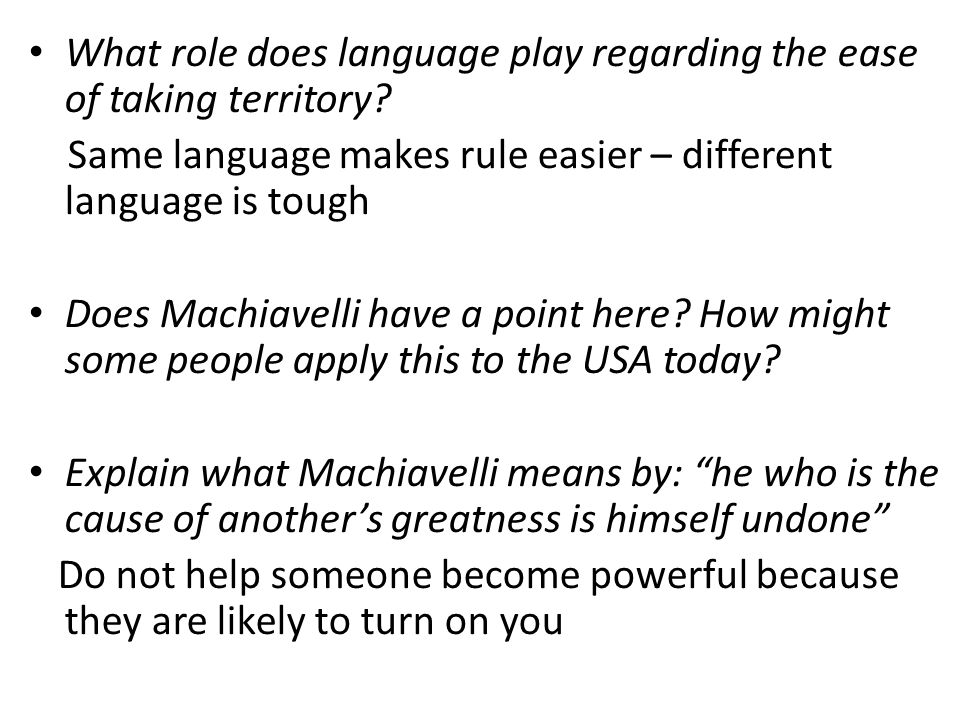 What role does language play regarding the ease of taking territory? Same language makes rule easier – different language is tough Does Machiavelli ha