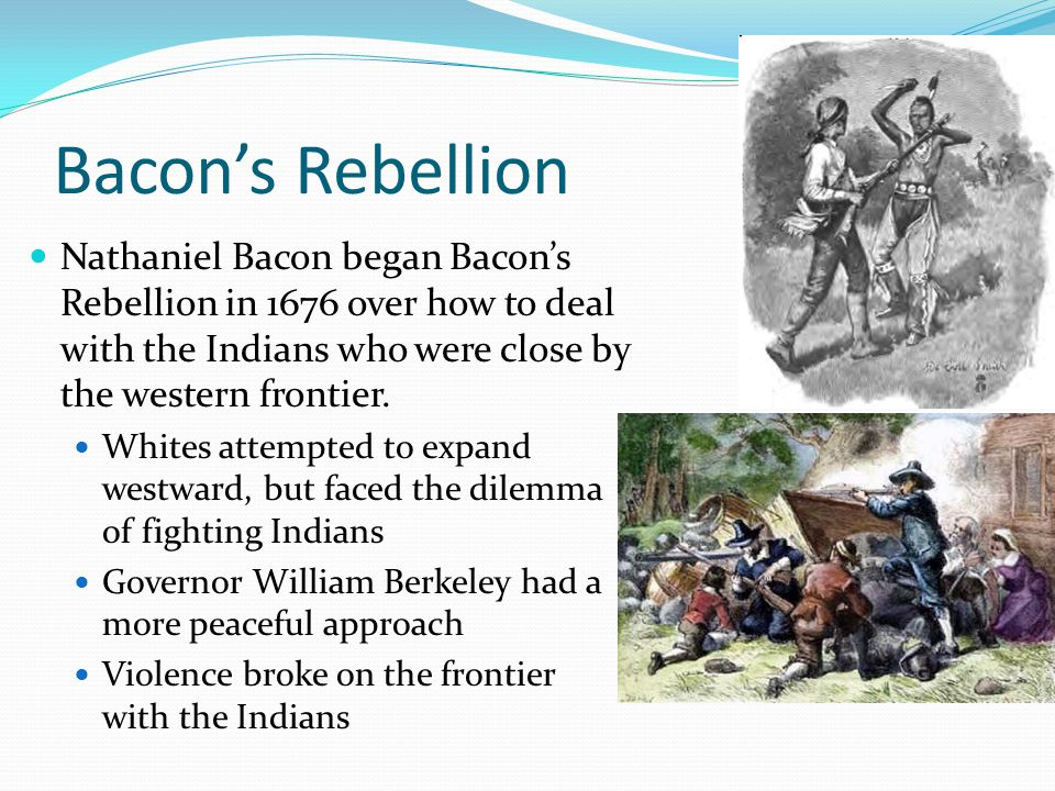 Bacon's Rebellion Nathaniel Bacon began Bacon's Rebellion in 1676 over how to deal with the Indians who were close by the western frontier.