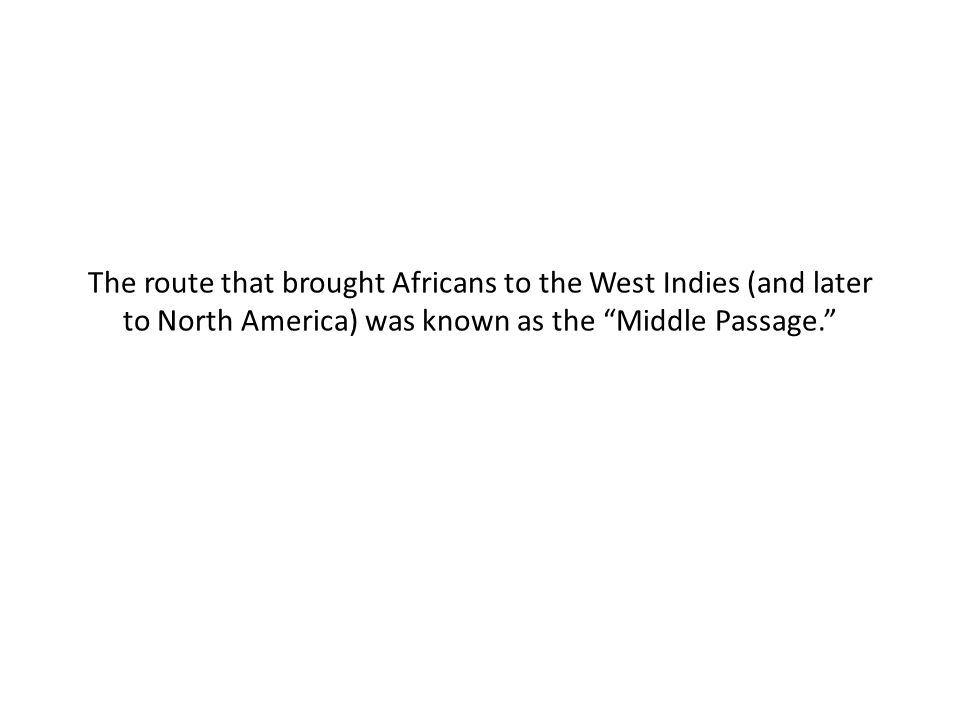 The route that brought Africans to the West Indies (and later to North America) was known as the Middle Passage.