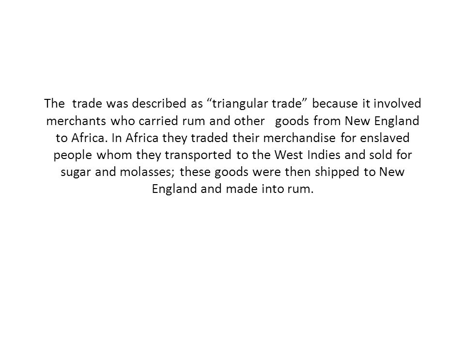 """The trade was described as """"triangular trade"""" because it involved merchants who carried rum and other goods from New England to Africa. In Africa they"""