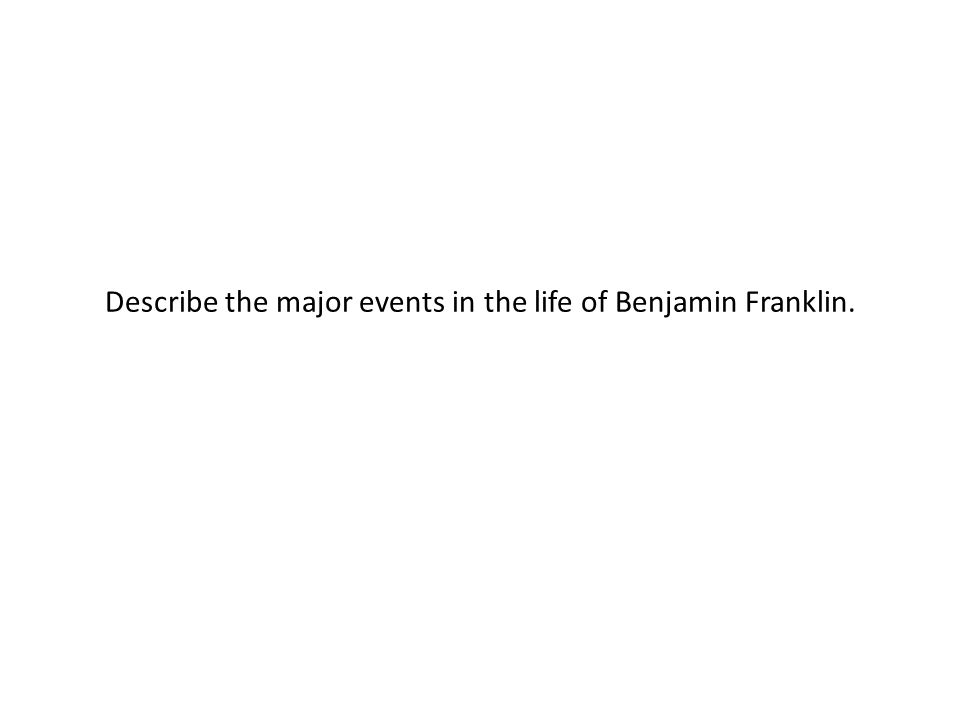 Describe the major events in the life of Benjamin Franklin.