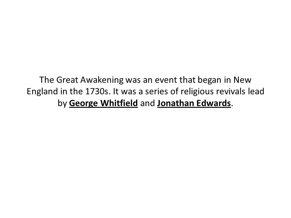The Great Awakening was an event that began in New England in the 1730s. It was a series of religious revivals lead by George Whitfield and Jonathan E