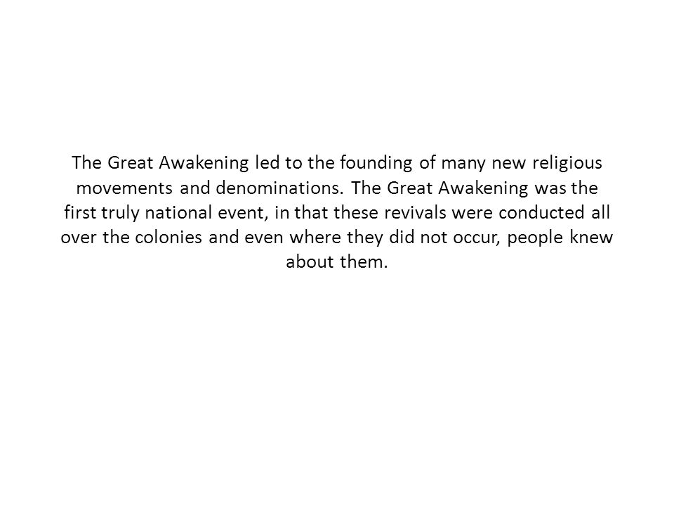 The Great Awakening led to the founding of many new religious movements and denominations. The Great Awakening was the first truly national event, in