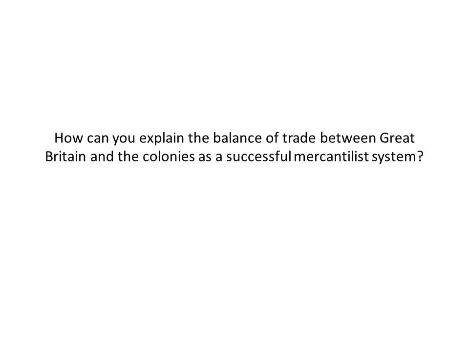 How can you explain the balance of trade between Great Britain and the colonies as a successful mercantilist system