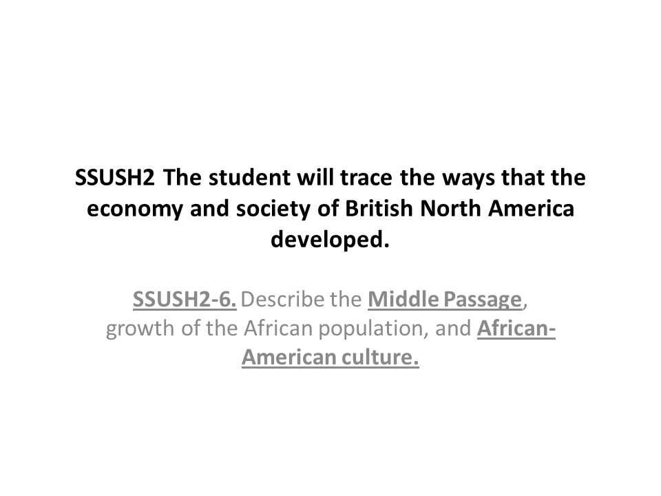 SSUSH2 The student will trace the ways that the economy and society of British North America developed. SSUSH2-6. Describe the Middle Passage, growth