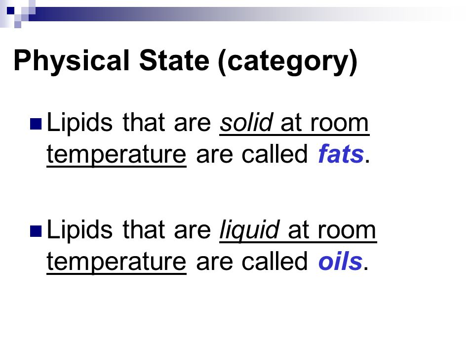 Physical State (category) Lipids that are solid at room temperature are called fats. Lipids that are liquid at room temperature are called oils.