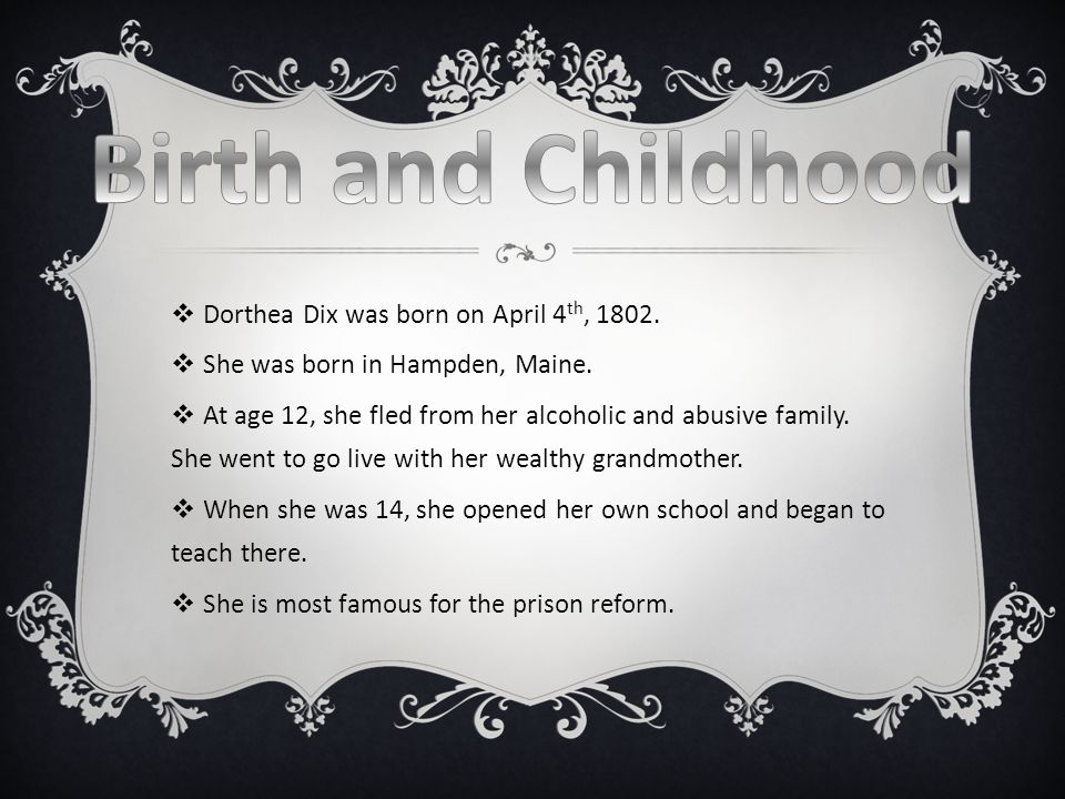  Dorthea Dix was born on April 4 th, 1802.  She was born in Hampden, Maine.