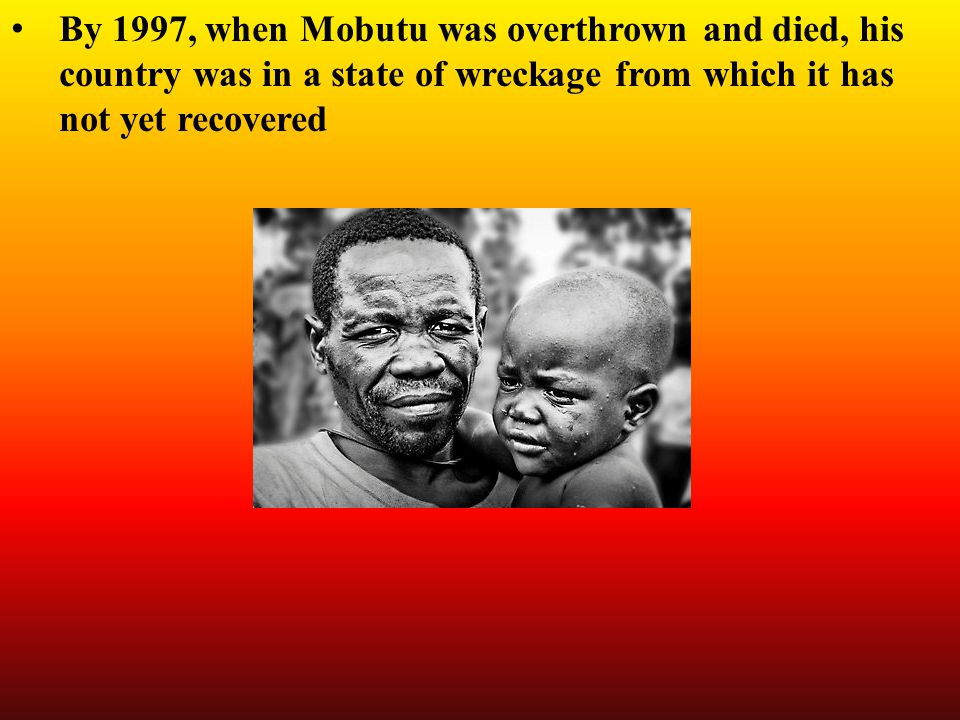 By 1997, when Mobutu was overthrown and died, his country was in a state of wreckage from which it has not yet recovered