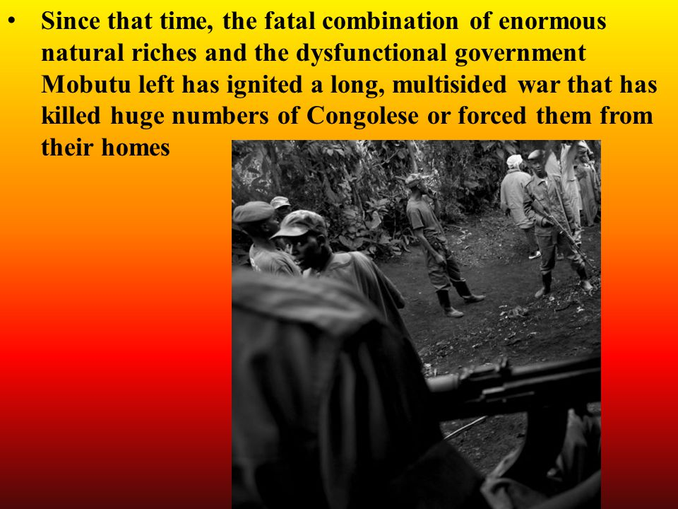 Since that time, the fatal combination of enormous natural riches and the dysfunctional government Mobutu left has ignited a long, multisided war that has killed huge numbers of Congolese or forced them from their homes