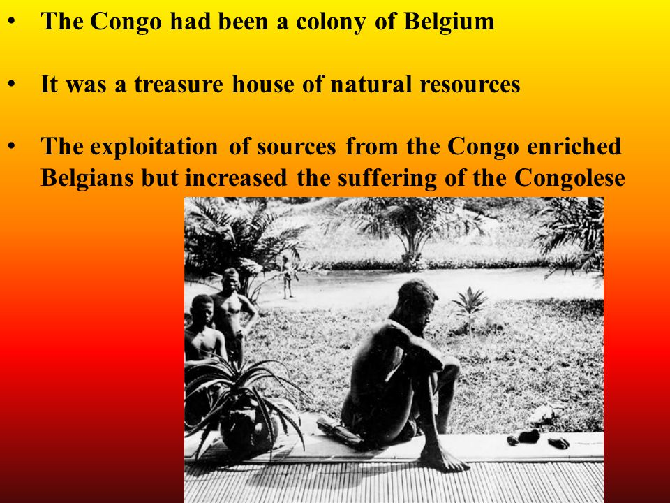 The Congo had been a colony of Belgium It was a treasure house of natural resources The exploitation of sources from the Congo enriched Belgians but increased the suffering of the Congolese