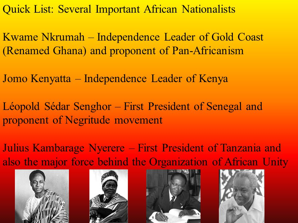 Quick List: Several Important African Nationalists Kwame Nkrumah – Independence Leader of Gold Coast (Renamed Ghana) and proponent of Pan-Africanism Jomo Kenyatta – Independence Leader of Kenya Léopold Sédar Senghor – First President of Senegal and proponent of Negritude movement Julius Kambarage Nyerere – First President of Tanzania and also the major force behind the Organization of African Unity