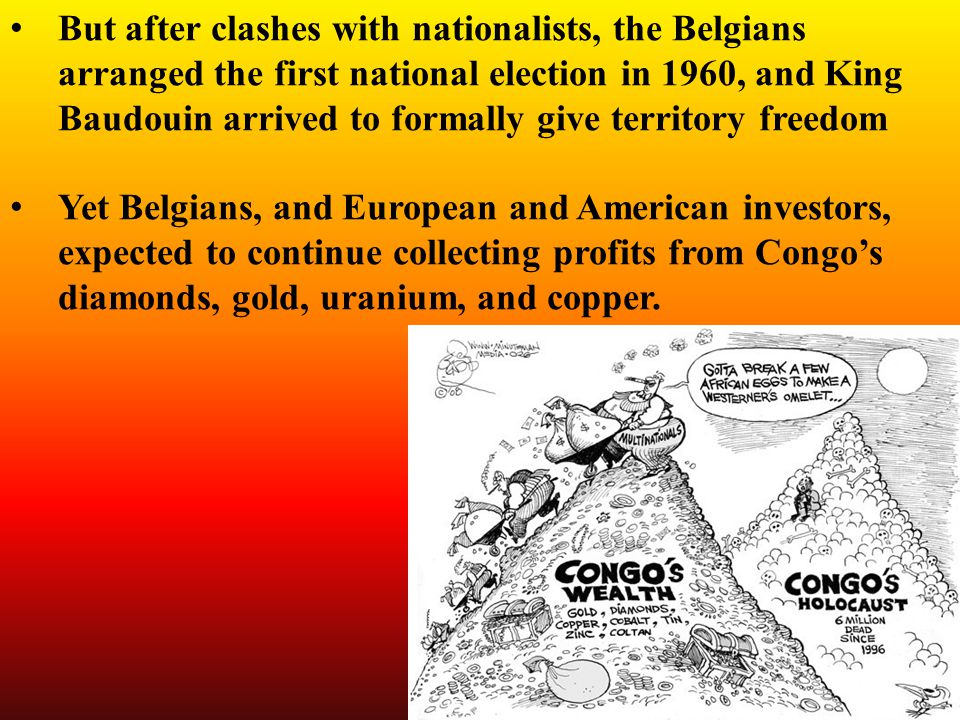 But after clashes with nationalists, the Belgians arranged the first national election in 1960, and King Baudouin arrived to formally give territory freedom Yet Belgians, and European and American investors, expected to continue collecting profits from Congo's diamonds, gold, uranium, and copper.