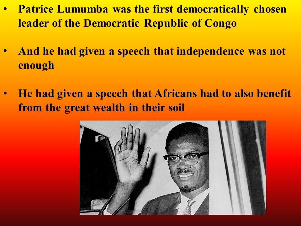 Patrice Lumumba was the first democratically chosen leader of the Democratic Republic of Congo And he had given a speech that independence was not enough He had given a speech that Africans had to also benefit from the great wealth in their soil