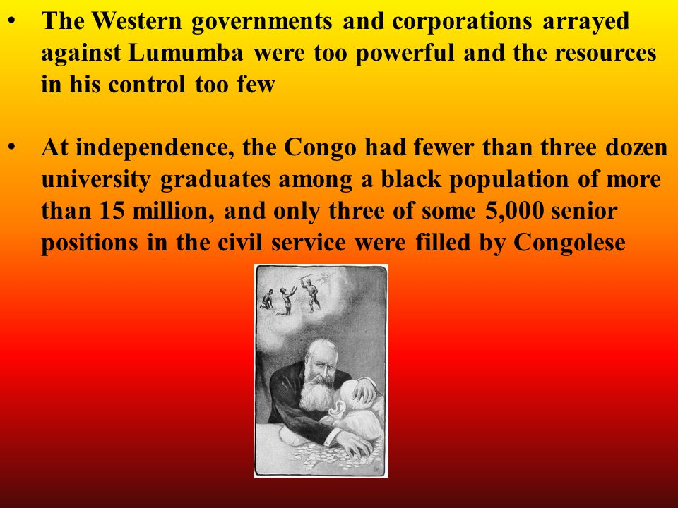 The Western governments and corporations arrayed against Lumumba were too powerful and the resources in his control too few At independence, the Congo had fewer than three dozen university graduates among a black population of more than 15 million, and only three of some 5,000 senior positions in the civil service were filled by Congolese