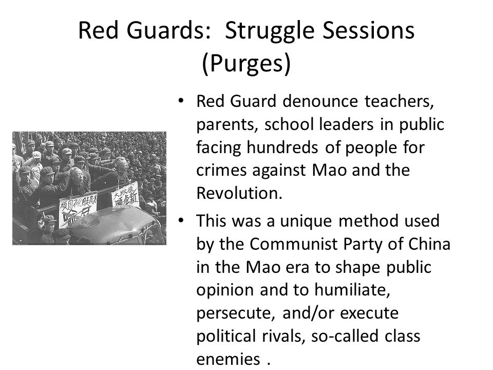 Red Guards: Struggle Sessions (Purges) Red Guard denounce teachers, parents, school leaders in public facing hundreds of people for crimes against Mao and the Revolution.