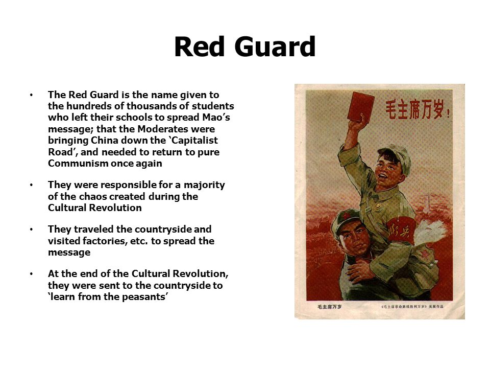 Red Guard The Red Guard is the name given to the hundreds of thousands of students who left their schools to spread Mao's message; that the Moderates were bringing China down the 'Capitalist Road', and needed to return to pure Communism once again They were responsible for a majority of the chaos created during the Cultural Revolution They traveled the countryside and visited factories, etc.