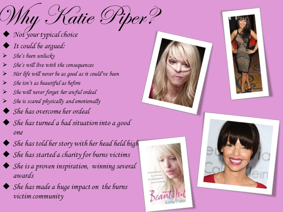 Why Katie Piper?  Not your typical choice  It could be argued:  She's been unlucky  She's will live with the consequences  Her life will never be