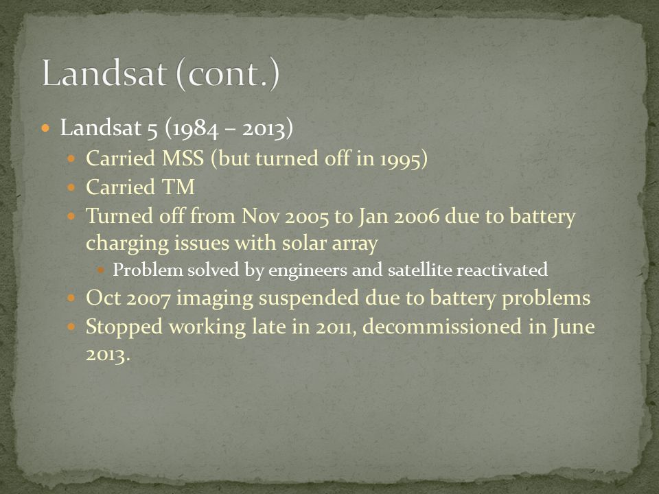 Landsat 5 (1984 – 2013) Carried MSS (but turned off in 1995) Carried TM Turned off from Nov 2005 to Jan 2006 due to battery charging issues with solar