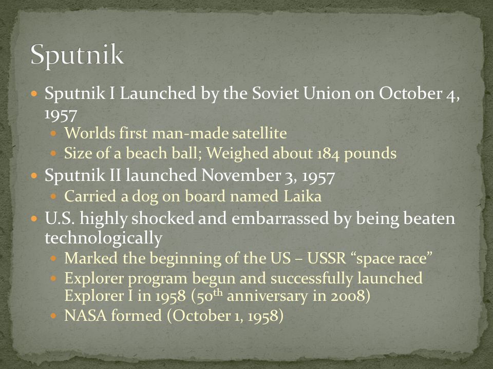 Sputnik I Launched by the Soviet Union on October 4, 1957 Worlds first man-made satellite Size of a beach ball; Weighed about 184 pounds Sputnik II la