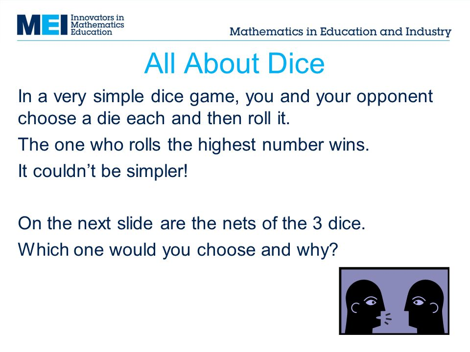 All About Dice In a very simple dice game, you and your opponent choose a die each and then roll it.