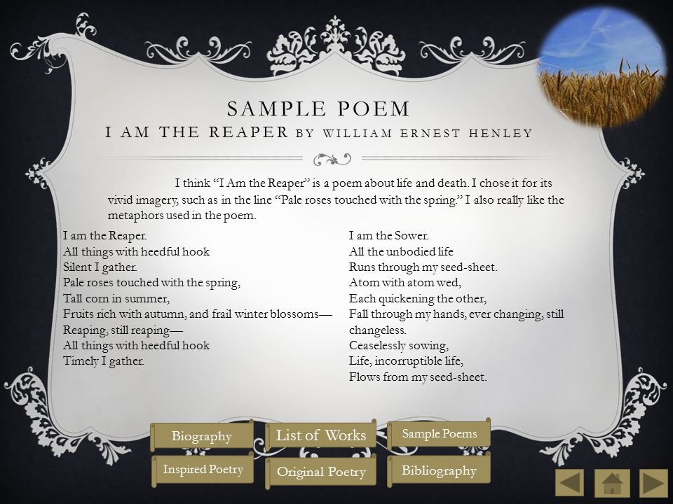 SAMPLE POEM I AM THE REAPER BY WILLIAM ERNEST HENLEY I think I Am the Reaper is a poem about life and death.