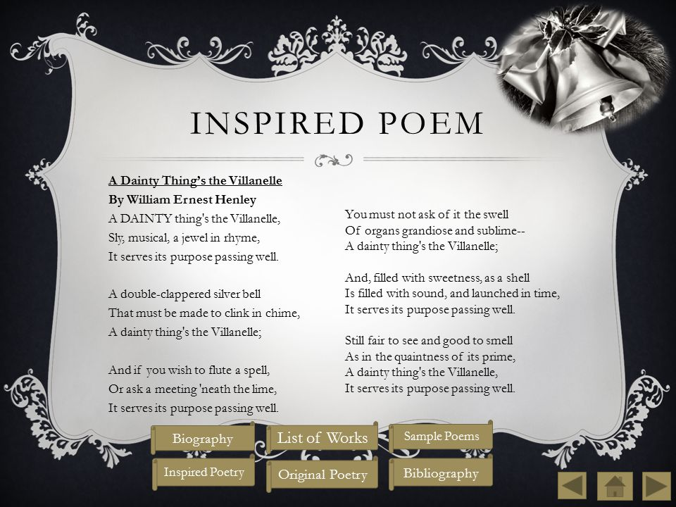 INSPIRED POEM A Dainty Thing's the Villanelle By William Ernest Henley A DAINTY thing s the Villanelle, Sly, musical, a jewel in rhyme, It serves its purpose passing well.